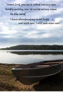 """""""Sweet Lord, you have looked into my eyes; kindly smiling, you've called out my name. On the sand I have abandoned my small boat; now with you, I will seek other seas."""""""